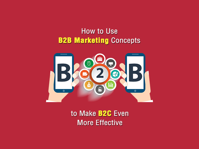 How to Use B2B Marketing Concepts to Make B2C Even More Effective