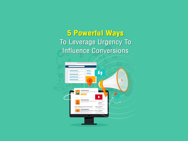 5 Powerful Ways To Leverage Urgency To Influence Conversions