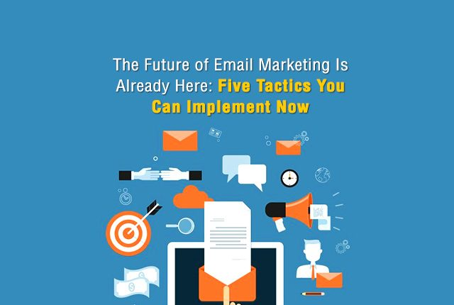 The Future of Email Marketing Is Already Here: Five Tactics You Can Implement Now